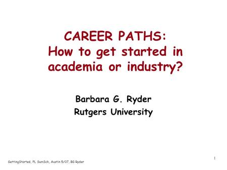 GettingStarted, PL SumSch, Austin 5/07, BG Ryder 1 CAREER PATHS: How to get started in academia or industry? Barbara G. Ryder Rutgers University.
