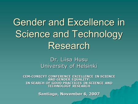 Gender and Excellence in Science and Technology Research Dr. Liisa Husu University of Helsinki CEM-CONICYT CONFERENCE EXCELLENCE IN SCIENCE AND GENDER.