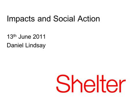 13 th June 2011 Daniel Lindsay Impacts and Social Action.