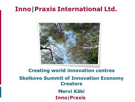 Inno|Praxis International Ltd.. Creating world innovation centres Skolkovo Summit of Innovation Economy Creators Mervi Käki.