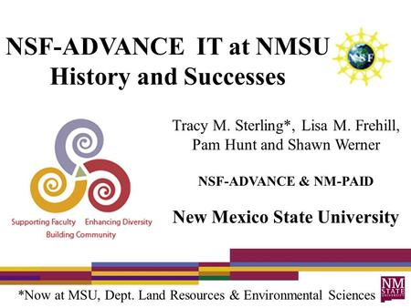 NSF-ADVANCE IT at NMSU History and Successes Tracy M. Sterling*, Lisa M. Frehill, Pam Hunt and Shawn Werner NSF-ADVANCE & NM-PAID New Mexico State University.