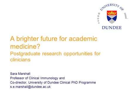 A brighter future for academic medicine? Postgraduate research opportunities for clinicians Sara Marshall Professor of Clinical Immunology and Co-director,
