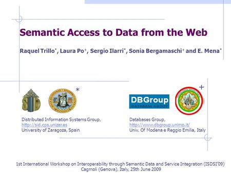 Semantic Access to Data from the Web Raquel Trillo *, Laura Po +, Sergio Ilarri *, Sonia Bergamaschi + and E. Mena * 1st International Workshop on Interoperability.