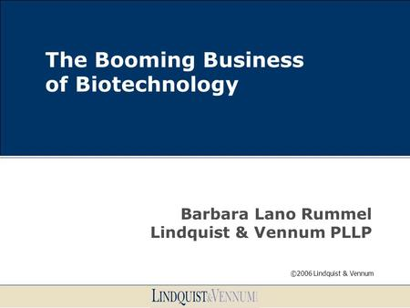 The Booming Business of Biotechnology Barbara Lano Rummel Lindquist & Vennum PLLP ©2006 Lindquist & Vennum.