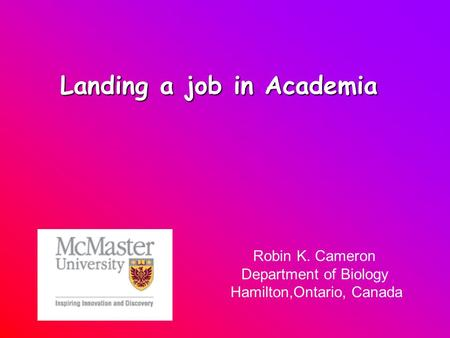 Landing a job in Academia Robin K. Cameron Department of Biology Hamilton,Ontario, Canada.