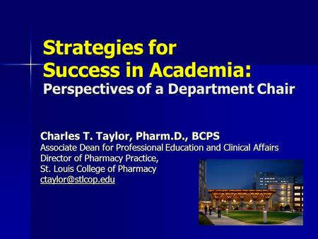 Strategies for Success in Academia : Perspectives of a Department Chair Charles T. Taylor, Pharm.D., BCPS Associate Dean for Professional Education and.