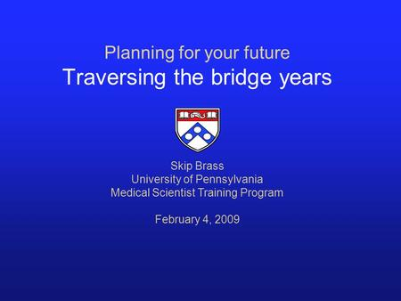Planning for your future Traversing the bridge years Skip Brass University of Pennsylvania Medical Scientist Training Program February 4, 2009.