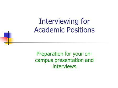 Interviewing for Academic Positions Preparation for your on- campus presentation and interviews.