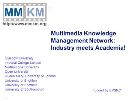 1 Multimedia Knowledge Management Network: Industry meets Academia! Glasgow University Imperial College London Northumbria University Open University Queen.