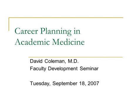 Career Planning in Academic Medicine David Coleman, M.D. Faculty Development Seminar Tuesday, September 18, 2007.