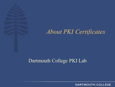 About PKI Certificates Dartmouth College PKI Lab.