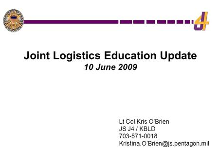 Lt Col Kris O'Brien JS J4 / KBLD 703-571-0018 Joint Logistics Education Update 10 June 2009.