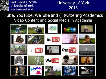 Prof. David K. Smith University of York iTube, YouTube, WeTube and (T)wittering Academics Video Content and Social Media in Academia