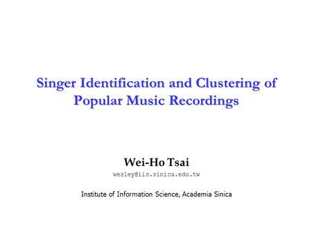 Institute of Information Science Academia Sinica 1 Singer Identification and Clustering of Popular Music Recordings Wei-Ho Tsai