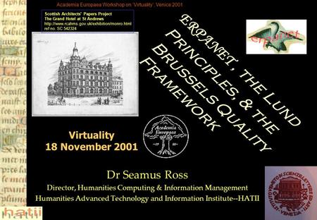 Academia Europaea Workshop on 'Virtuality', Venice 2001 Virtuality 18 November 2001 Dr Seamus Ross Director, Humanities Computing & Information Management.