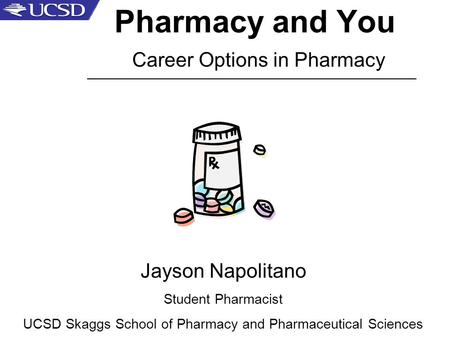 Pharmacy and You Career Options in Pharmacy Jayson Napolitano Student Pharmacist UCSD Skaggs School of Pharmacy and Pharmaceutical Sciences _____________________________________________________.