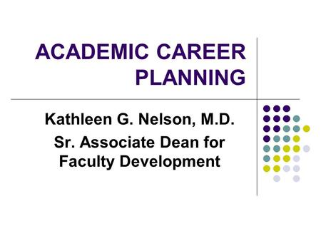 ACADEMIC CAREER PLANNING Kathleen G. Nelson, M.D. Sr. Associate Dean for Faculty Development.