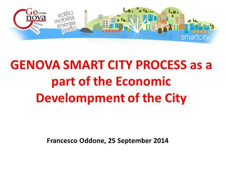 GENOVA SMART CITY PROCESS as a part of the Economic Develompment of the City Francesco Oddone, 25 September 2014.
