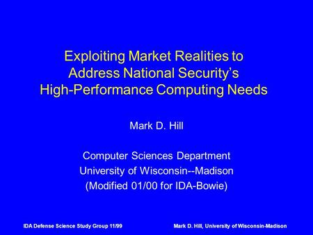 IDA Defense Science Study Group 11/99Mark D. Hill, University of Wisconsin-Madison Exploiting Market Realities to Address National Security's High-Performance.