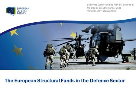 The European Structural Funds in the Defence Sector Business Opportunities with EU Entities & the Use of EU Structural Funds Helsinki, 25 th March 2014.