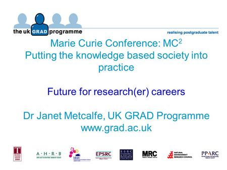 Marie Curie Conference: MC 2 Putting the knowledge based society into practice Future for research(er) careers Dr Janet Metcalfe, UK GRAD Programme www.grad.ac.uk.