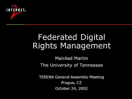 Federated Digital Rights Management Mairéad Martin The University of Tennessee TERENA General Assembly Meeting Prague, CZ October 24, 2002.