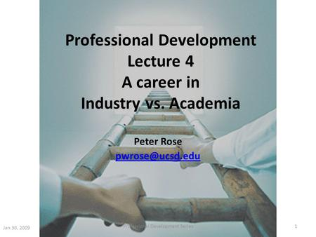 Professional Development Lecture 4 A career in Industry vs. Academia Peter Rose Jan 30, 2009 1Professional Development Series.