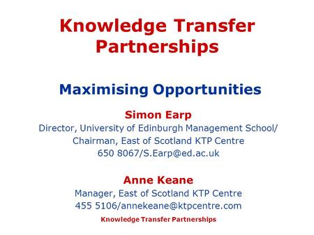 Knowledge Transfer Partnerships Knowledge Transfer Partnerships Maximising Opportunities Simon Earp Director, University of Edinburgh Management School/