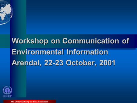 The Global Authority on the Environment Workshop on Communication of Environmental Information Arendal, 22-23 October, 2001.