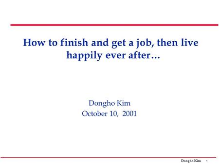 1 Dongho Kim How to finish and get a job, then live happily ever after… Dongho Kim October 10, 2001.