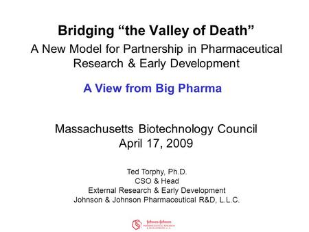"Bridging ""the Valley of Death"" A New Model for Partnership in Pharmaceutical Research & Early Development Massachusetts Biotechnology Council April 17,"