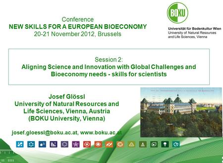 1 09.07.2012 1 Session 2: Aligning Science and Innovation with Global Challenges and Bioeconomy needs - skills for scientists Josef Glössl University of.