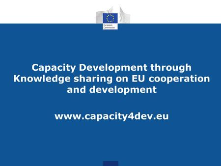 Capacity Development through Knowledge sharing on EU cooperation and development www.capacity4dev.eu.