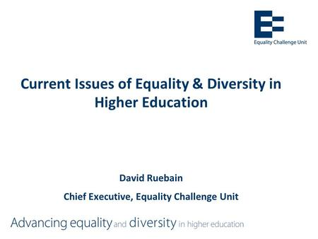 Current Issues of Equality & Diversity in Higher Education David Ruebain Chief Executive, Equality Challenge Unit.