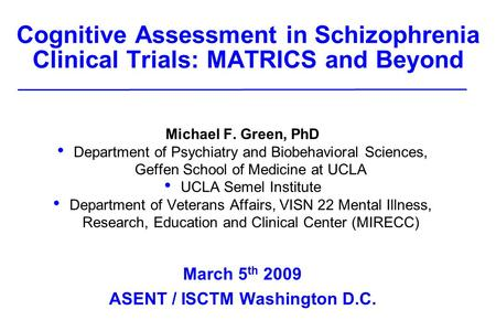Cognitive Assessment in Schizophrenia Clinical Trials: MATRICS and Beyond Michael F. Green, PhD Department of Psychiatry and Biobehavioral Sciences, Geffen.