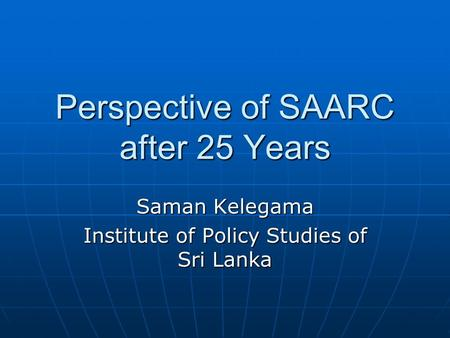 Perspective of SAARC after 25 Years Saman Kelegama Institute of Policy Studies of Sri Lanka.