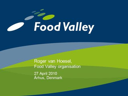 Roger van Hoesel, Food Valley organisation 27 April 2010 Århus, Denmark.