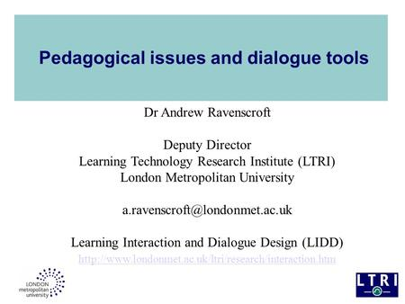 Pedagogical issues and dialogue tools Dr Andrew Ravenscroft Deputy Director Learning Technology Research Institute (LTRI) London Metropolitan University.
