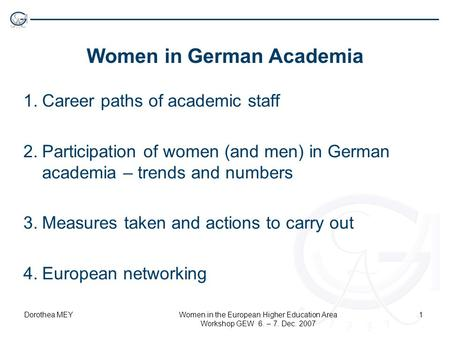 Dorothea MEYWomen in the European Higher Education Area Workshop GEW 6. – 7. Dec. 2007 1 Women in German Academia 1.Career paths of academic staff 2.Participation.