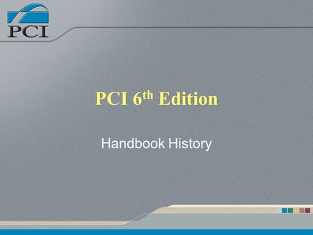 PCI 6 th Edition Handbook History. Presentation Outline PCI history Notable modifications to the 6 th Edition General chapter by chapter overview.