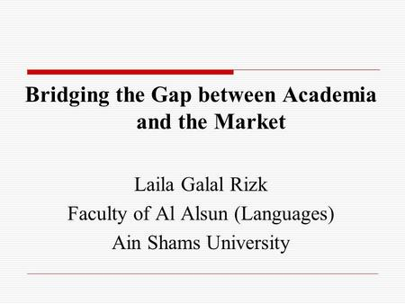 Bridging the Gap between Academia and the Market Laila Galal Rizk Faculty of Al Alsun (Languages) Ain Shams University.