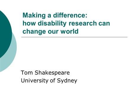 Making a difference: how disability research can change our world Tom Shakespeare University of Sydney.
