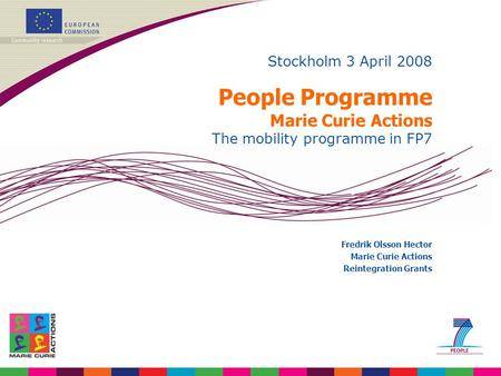 Stockholm 3 April 2008 People Programme Marie Curie Actions The mobility programme in FP7 Fredrik Olsson Hector Marie Curie Actions Reintegration Grants.