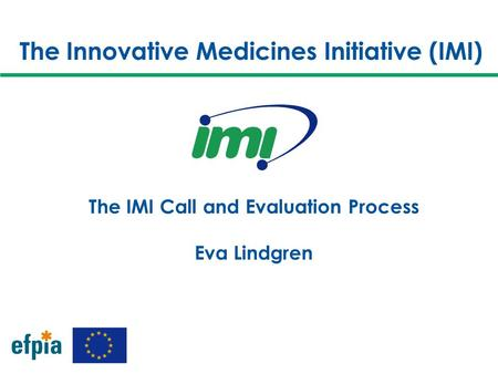 The Innovative Medicines Initiative (IMI) The IMI Call and Evaluation Process Eva Lindgren.