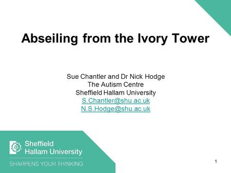 Abseiling from the Ivory Tower Sue Chantler and Dr Nick Hodge The Autism Centre Sheffield Hallam University  1.
