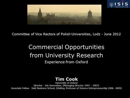 Committee of Vice Rectors of Polish Universities, Lodz - June 2012 Commercial Opportunities from University Research Experience from Oxford Tim Cook University.