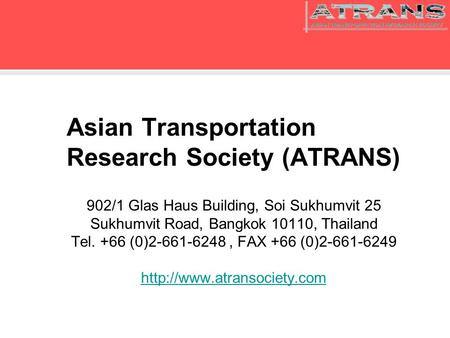 Asian Transportation Research Society (ATRANS) 902/1 Glas Haus Building, Soi Sukhumvit 25 Sukhumvit Road, Bangkok 10110, Thailand Tel. +66 (0)2-661-6248,