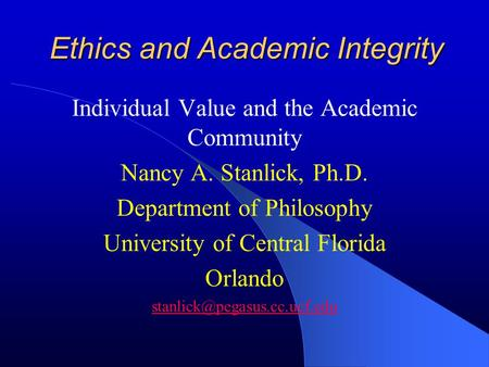 Ethics and Academic Integrity Individual Value and the Academic Community Nancy A. Stanlick, Ph.D. Department of Philosophy University of Central Florida.