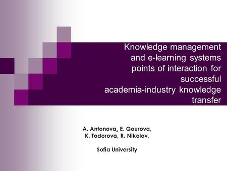 Knowledge management and e-learning systems points of interaction for successful academia-industry knowledge transfer A. Antonova, E. Gourova, K. Todorova,