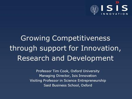 Growing Competitiveness through support for Innovation, Research and Development Professor Tim Cook, Oxford University Managing Director, Isis Innovation.